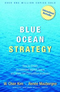 Blue Ocean Strategy: How To Create Uncontested Market Space And Make The Competition Irrelevant by W. Chan Kim and Renee Mauborgne